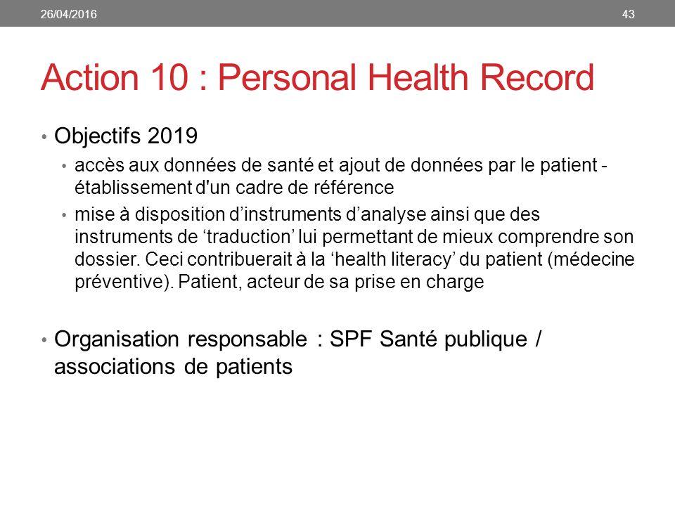 Action 10 : Personal Health Record Objectifs 2019 accès aux données de santé et ajout de données par le patient - établissement d un cadre de référence mise à disposition d'instruments d'analyse ainsi que des instruments de 'traduction' lui permettant de mieux comprendre son dossier.