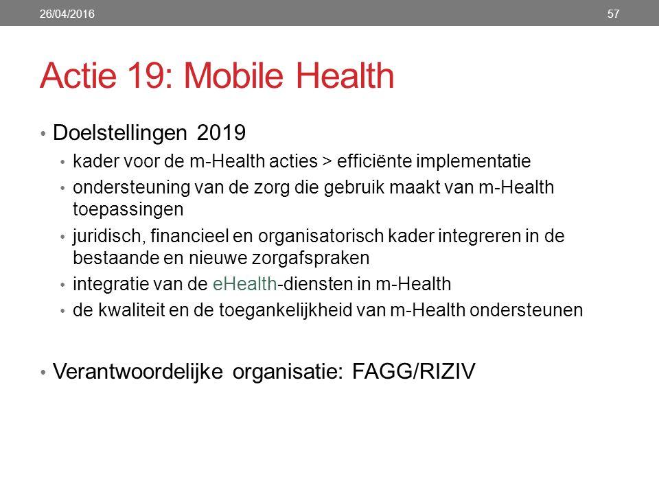 Actie 19: Mobile Health Doelstellingen 2019 kader voor de m-Health acties > efficiënte implementatie ondersteuning van de zorg die gebruik maakt van m-Health toepassingen juridisch, financieel en organisatorisch kader integreren in de bestaande en nieuwe zorgafspraken integratie van de eHealth-diensten in m-Health de kwaliteit en de toegankelijkheid van m-Health ondersteunen Verantwoordelijke organisatie: FAGG/RIZIV 26/04/201657