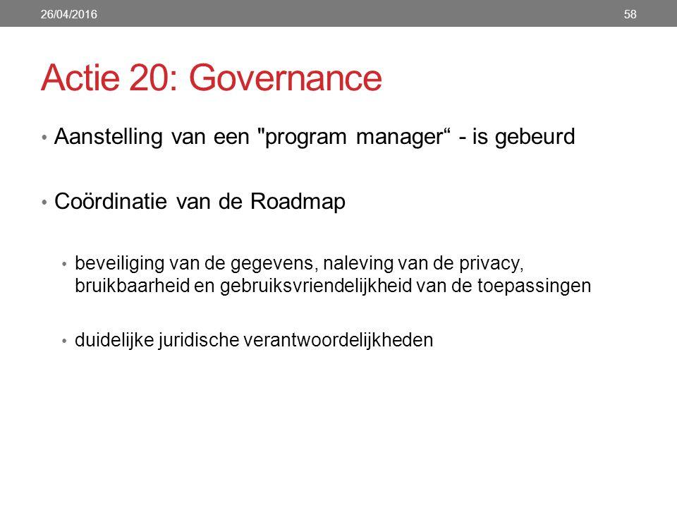 Actie 20: Governance Aanstelling van een program manager - is gebeurd Coördinatie van de Roadmap beveiliging van de gegevens, naleving van de privacy, bruikbaarheid en gebruiksvriendelijkheid van de toepassingen duidelijke juridische verantwoordelijkheden 26/04/201658