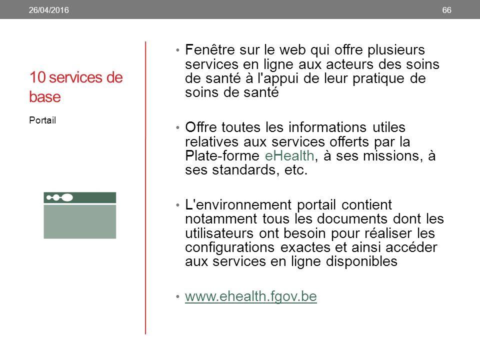 10 services de base Fenêtre sur le web qui offre plusieurs services en ligne aux acteurs des soins de santé à l appui de leur pratique de soins de santé Offre toutes les informations utiles relatives aux services offerts par la Plate-forme eHealth, à ses missions, à ses standards, etc.