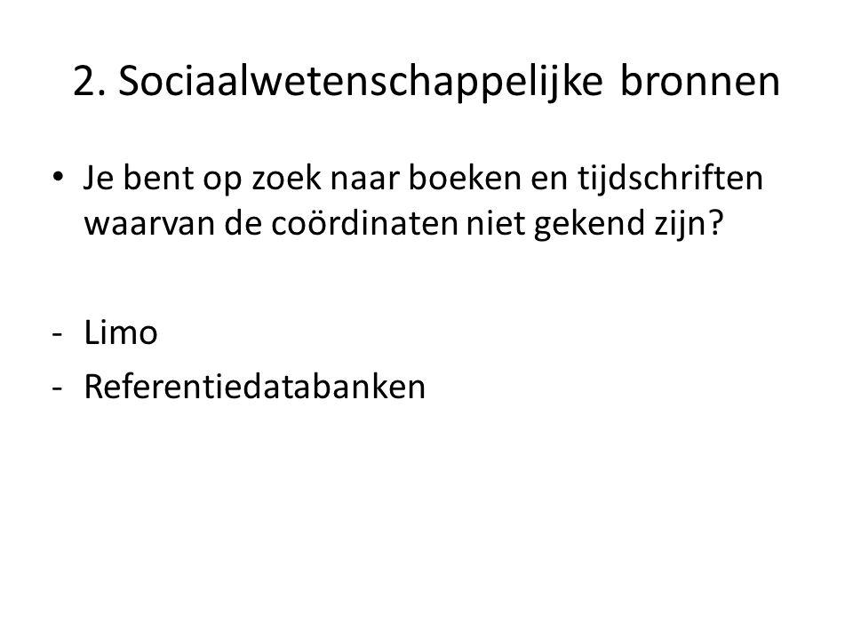 2. Sociaalwetenschappelijke bronnen Je bent op zoek naar boeken en tijdschriften waarvan de coördinaten niet gekend zijn? -Limo -Referentiedatabanken