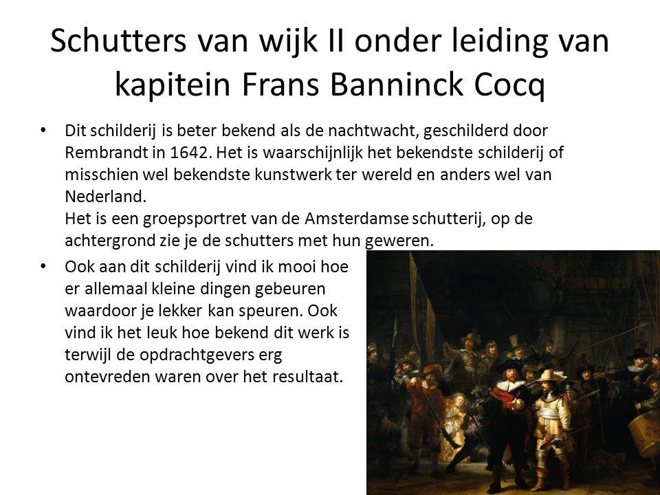 Schutters van wijk II onder leiding van kapitein Frans Banninck Cocq Dit schilderij is beter bekend als de nachtwacht, geschilderd door Rembrandt in 1642.