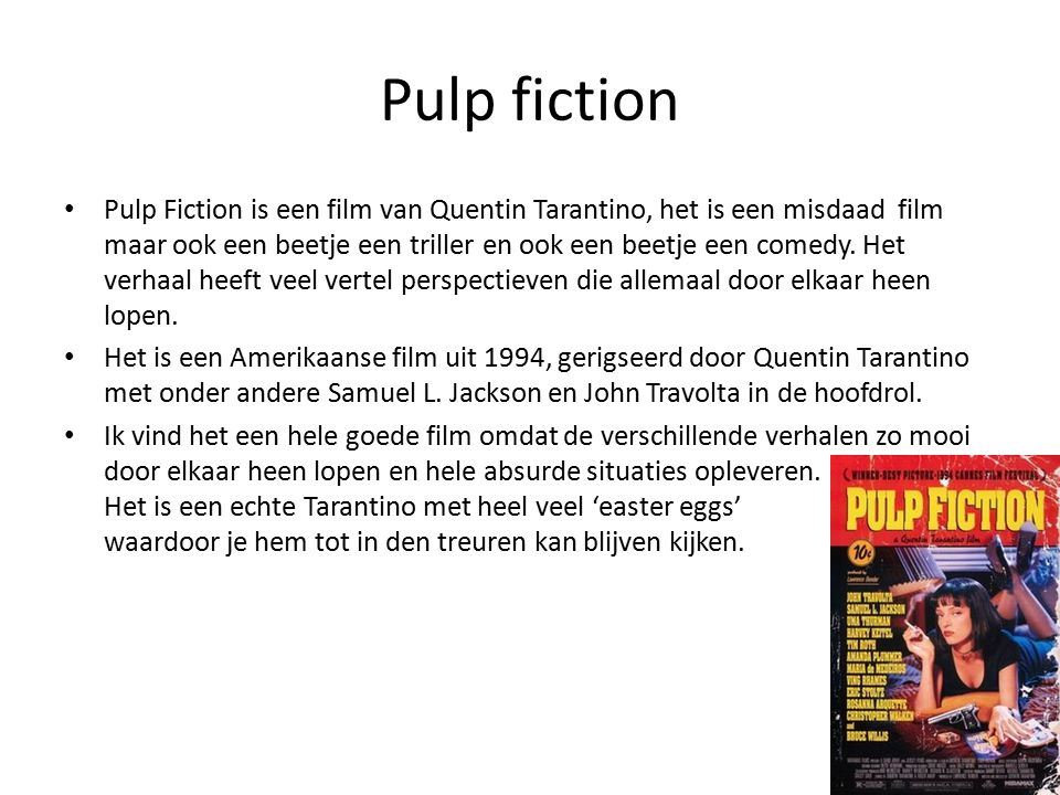 Pulp fiction Pulp Fiction is een film van Quentin Tarantino, het is een misdaad film maar ook een beetje een triller en ook een beetje een comedy.