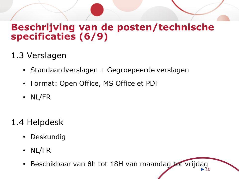 Beschrijving van de posten/technische specificaties (6/9) 1.3 Verslagen Standaardverslagen + Gegroepeerde verslagen Format: Open Office, MS Office et PDF NL/FR 1.4 Helpdesk Deskundig NL/FR Beschikbaar van 8h tot 18H van maandag tot vrijdag  10