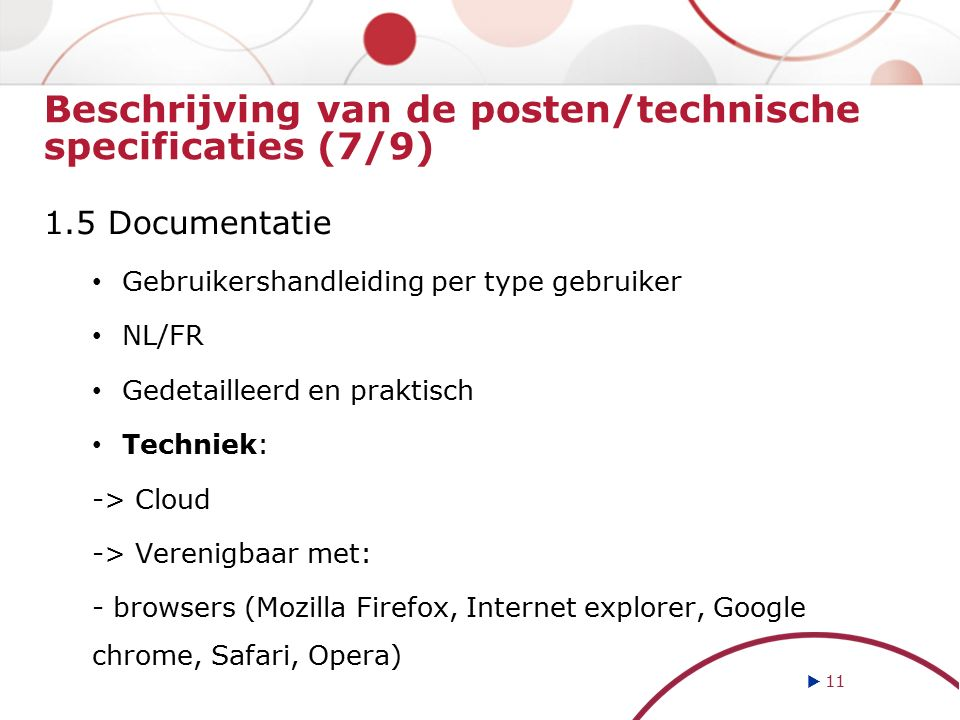 Beschrijving van de posten/technische specificaties (7/9) 1.5 Documentatie Gebruikershandleiding per type gebruiker NL/FR Gedetailleerd en praktisch Techniek: -> Cloud -> Verenigbaar met: - browsers (Mozilla Firefox, Internet explorer, Google chrome, Safari, Opera)  11