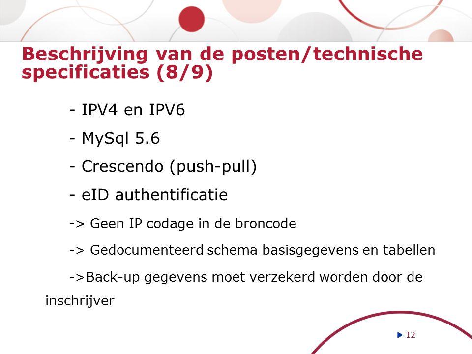 Beschrijving van de posten/technische specificaties (8/9) - IPV4 en IPV6 - MySql 5.6 - Crescendo (push-pull) - eID authentificatie -> Geen IP codage in de broncode -> Gedocumenteerd schema basisgegevens en tabellen ->Back-up gegevens moet verzekerd worden door de inschrijver  12
