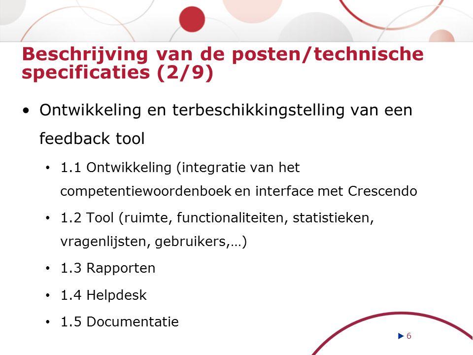 Beschrijving van de posten/technische specificaties (2/9) Ontwikkeling en terbeschikkingstelling van een feedback tool 1.1 Ontwikkeling (integratie van het competentiewoordenboek en interface met Crescendo 1.2 Tool (ruimte, functionaliteiten, statistieken, vragenlijsten, gebruikers,…) 1.3 Rapporten 1.4 Helpdesk 1.5 Documentatie  6 6