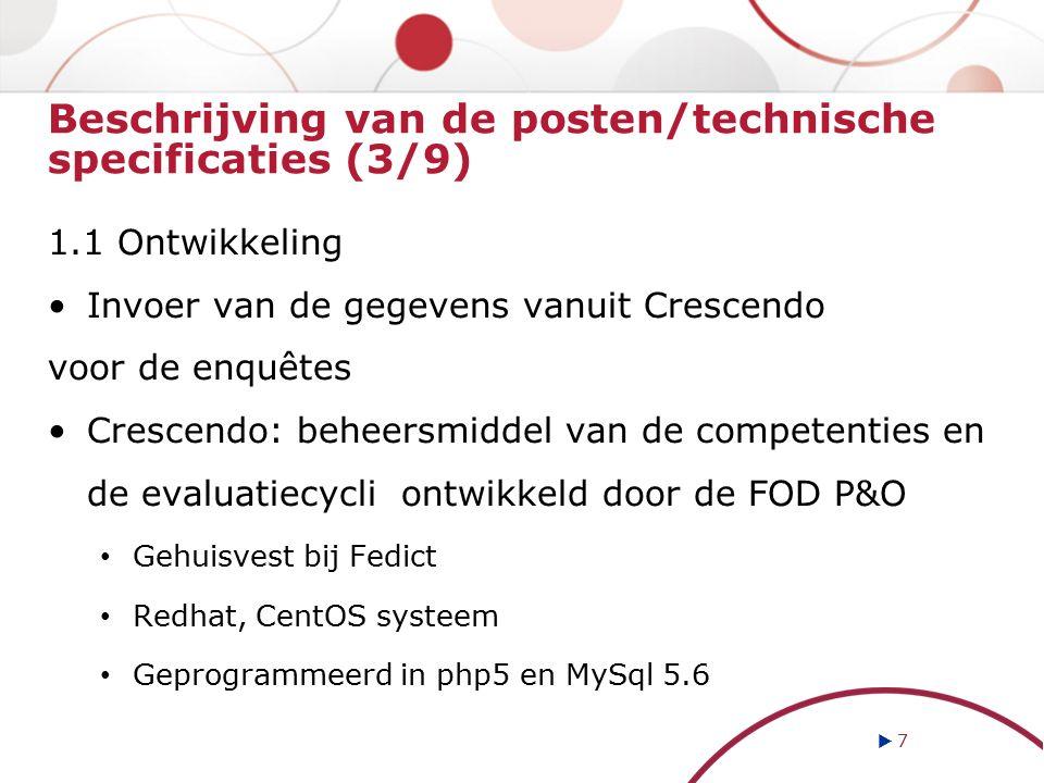 Beschrijving van de posten/technische specificaties (3/9) 1.1 Ontwikkeling Invoer van de gegevens vanuit Crescendo voor de enquêtes Crescendo: beheersmiddel van de competenties en de evaluatiecycli ontwikkeld door de FOD P&O Gehuisvest bij Fedict Redhat, CentOS systeem Geprogrammeerd in php5 en MySql 5.6  7 7