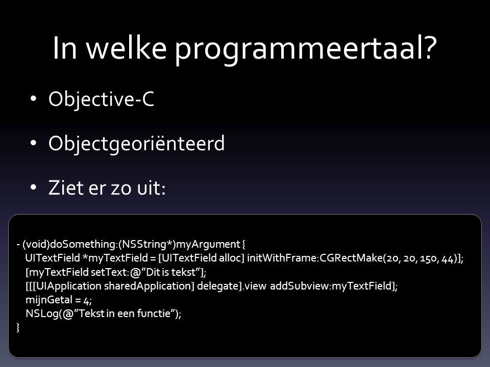 In welke programmeertaal? Objective-C Objectgeoriënteerd Ziet er zo uit: - (void)doSomething:(NSString*)myArgument { UITextField *myTextField = [UITex