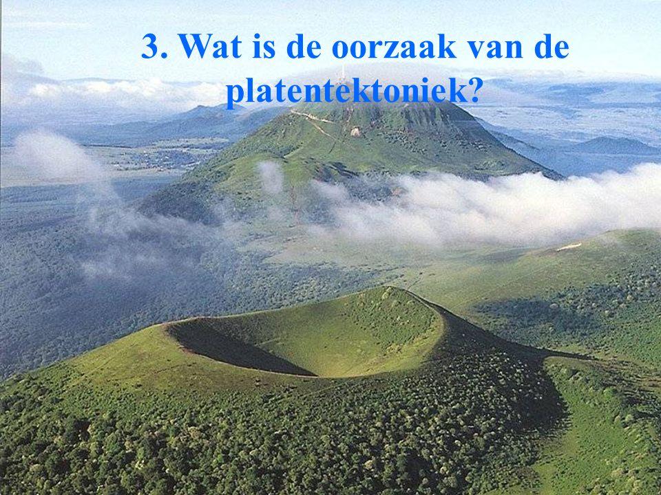 3. Wat is de oorzaak van de platentektoniek?