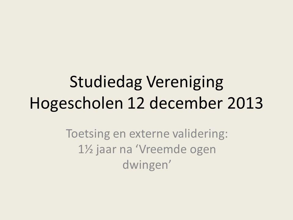Studiedag Vereniging Hogescholen 12 december 2013 Toetsing en externe validering: 1½ jaar na 'Vreemde ogen dwingen'