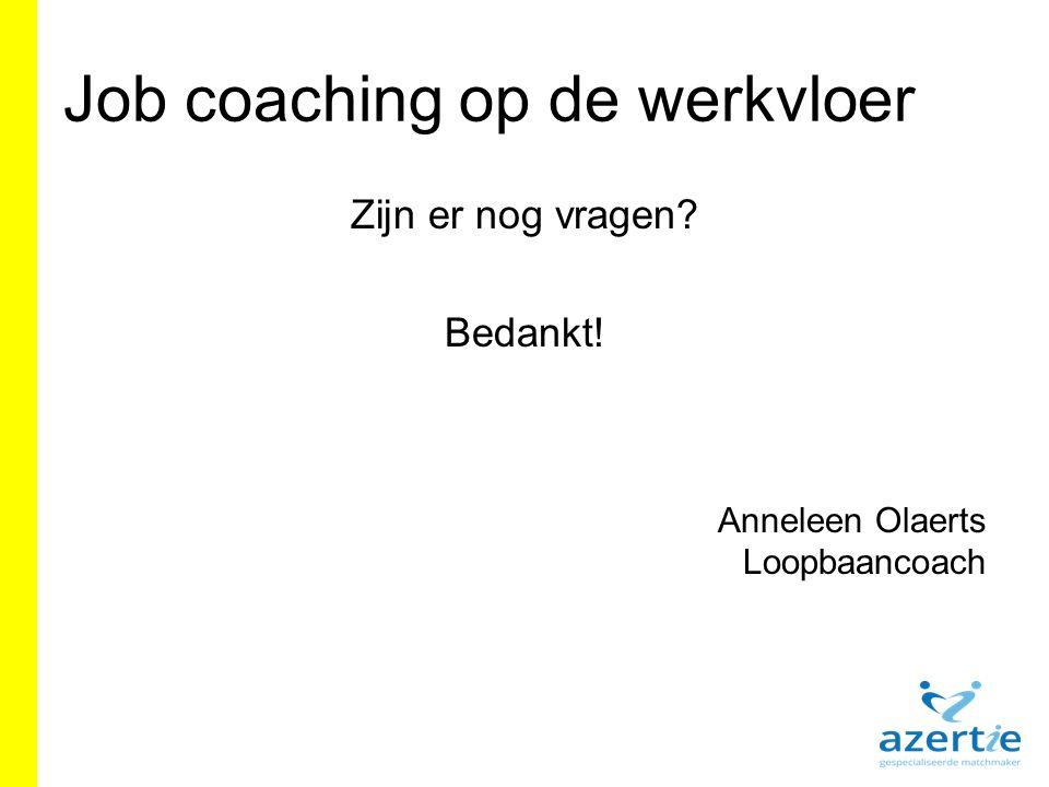 Job coaching op de werkvloer Zijn er nog vragen? Bedankt! Anneleen Olaerts Loopbaancoach