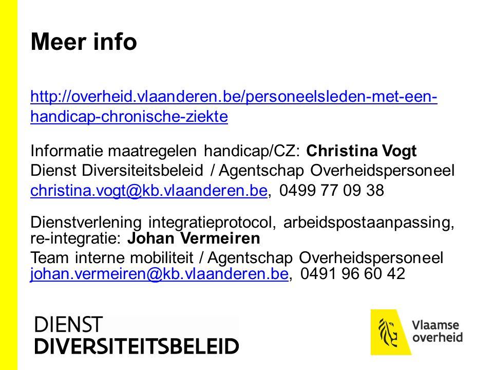 Meer info http://overheid.vlaanderen.be/personeelsleden-met-een- handicap-chronische-ziekte Informatie maatregelen handicap/CZ: Christina Vogt Dienst Diversiteitsbeleid / Agentschap Overheidspersoneel christina.vogt@kb.vlaanderen.bechristina.vogt@kb.vlaanderen.be, 0499 77 09 38 Dienstverlening integratieprotocol, arbeidspostaanpassing, re-integratie: Johan Vermeiren Team interne mobiliteit / Agentschap Overheidspersoneel johan.vermeiren@kb.vlaanderen.be, 0491 96 60 42 johan.vermeiren@kb.vlaanderen.be