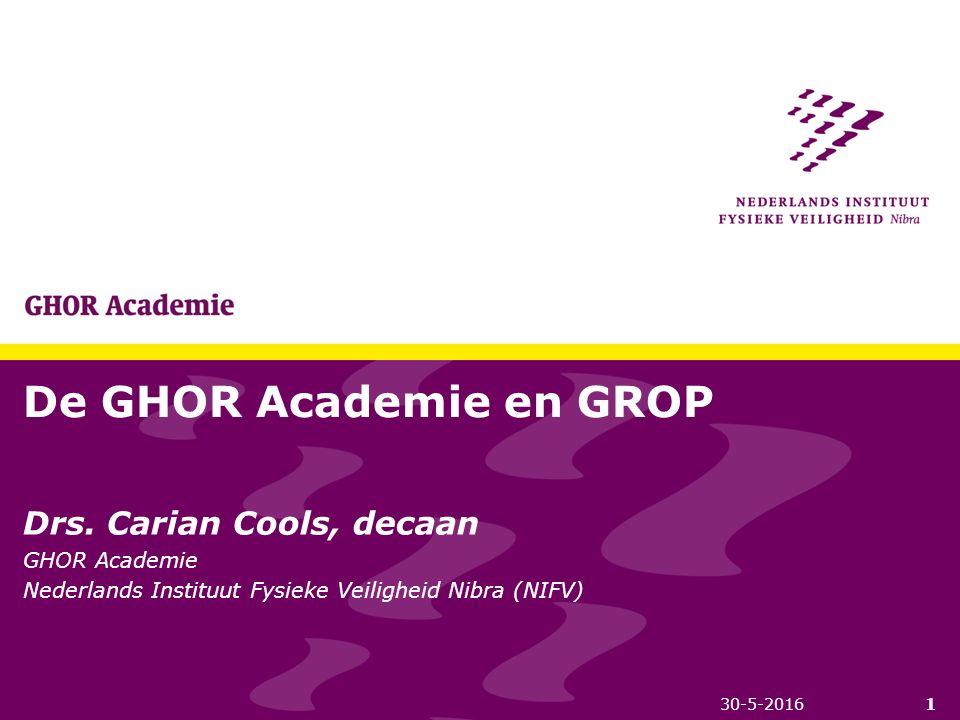 De GHOR Academie en GROP Drs. Carian Cools, decaan GHOR Academie Nederlands Instituut Fysieke Veiligheid Nibra (NIFV) 130-5-2016