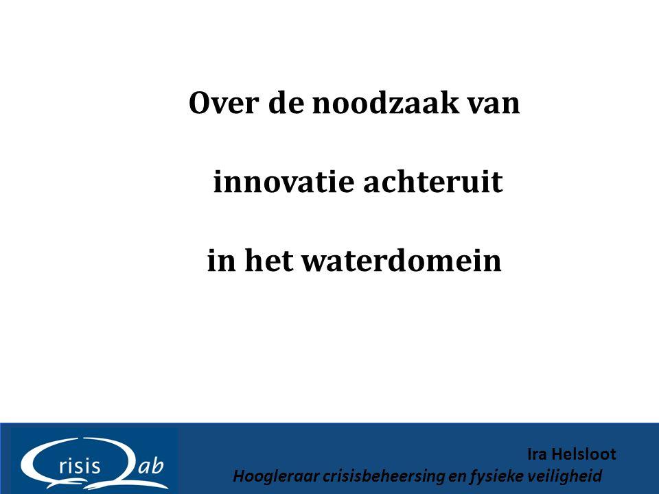 Over de noodzaak van innovatie achteruit in het waterdomein Ira Helsloot Hoogleraar crisisbeheersing en fysieke veiligheid