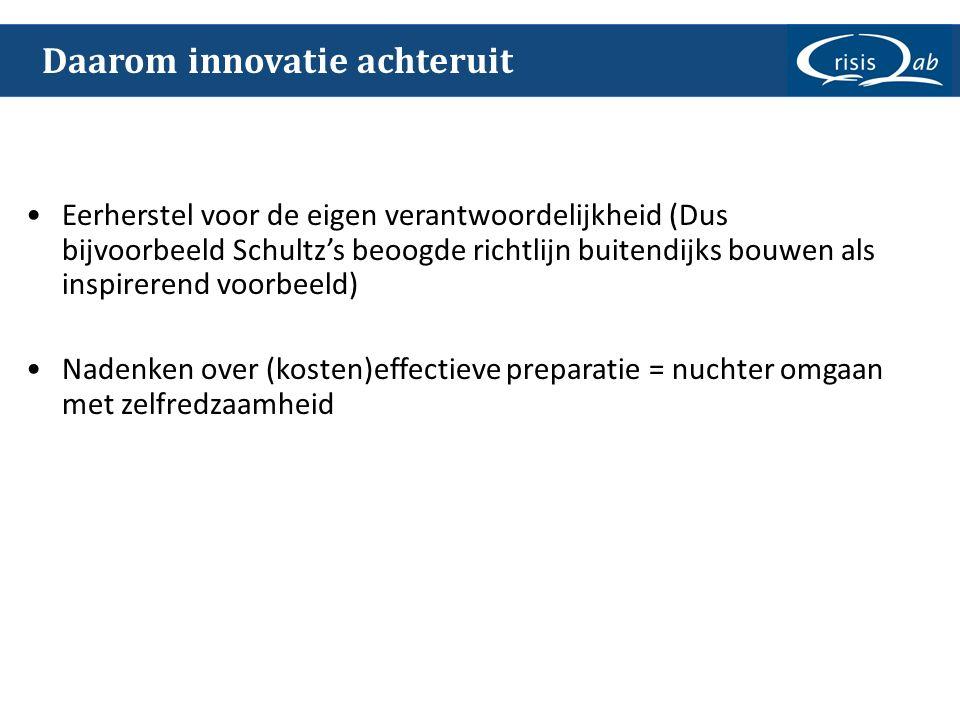 Daarom innovatie achteruit Eerherstel voor de eigen verantwoordelijkheid (Dus bijvoorbeeld Schultz's beoogde richtlijn buitendijks bouwen als inspirerend voorbeeld) Nadenken over (kosten)effectieve preparatie = nuchter omgaan met zelfredzaamheid