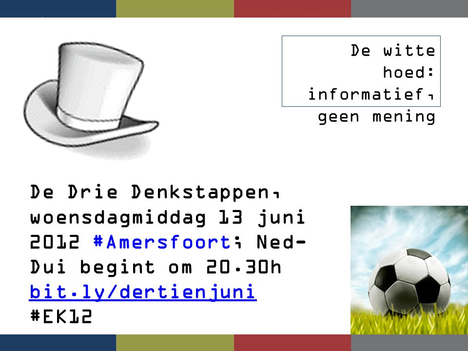 De witte hoed: informatief, geen mening De Drie Denkstappen, woensdagmiddag 13 juni 2012 #Amersfoort; Ned- Dui begint om 20.30h bit.ly/dertienjuni #EK12 bit.ly/dertienjuni