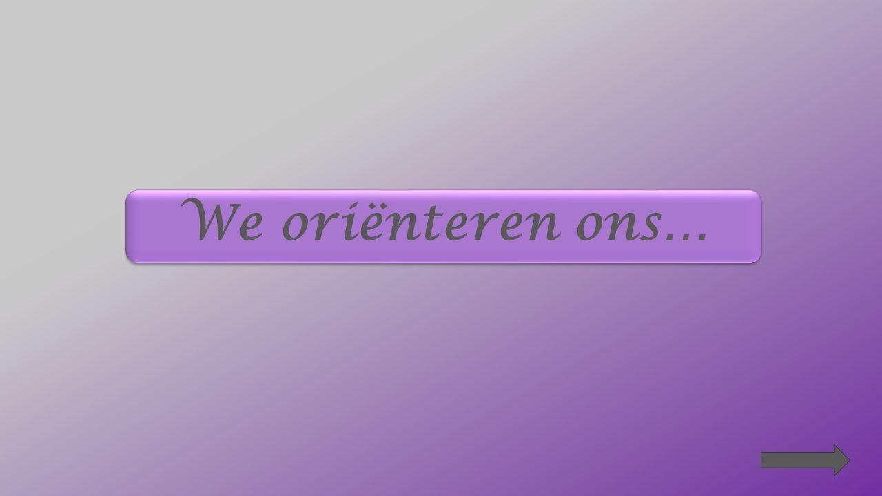 We oriënteren ons…