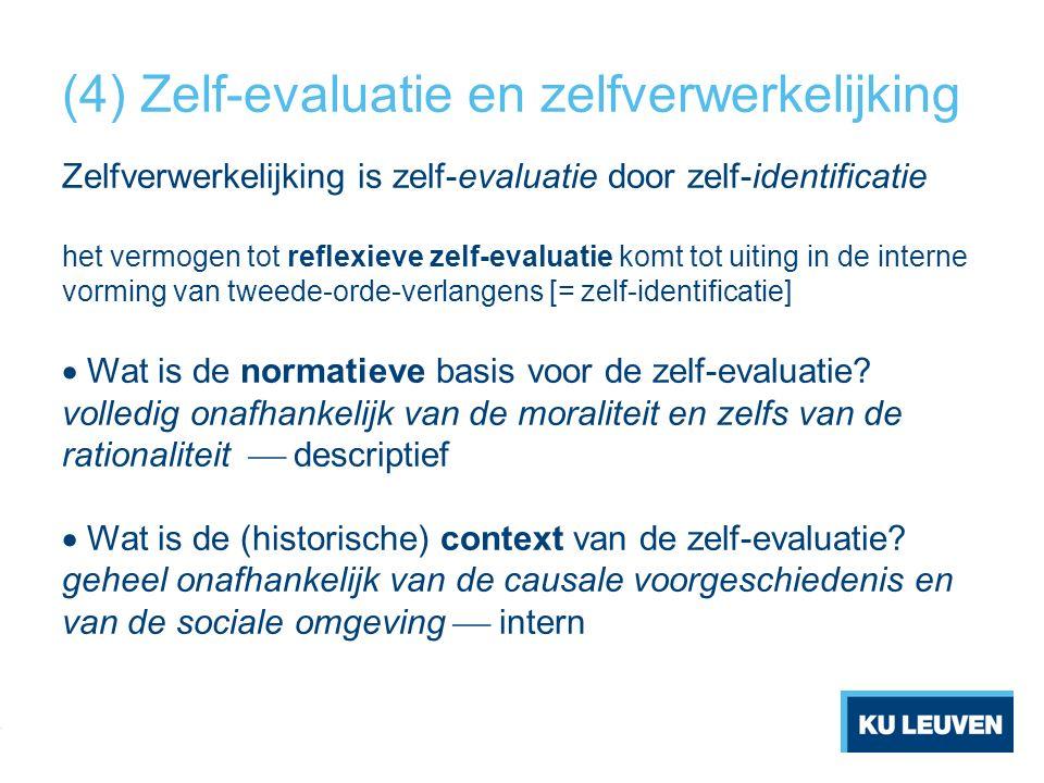 (4) Zelf-evaluatie en zelfverwerkelijking Zelfverwerkelijking is zelf-evaluatie door zelf-identificatie het vermogen tot reflexieve zelf-evaluatie komt tot uiting in de interne vorming van tweede-orde-verlangens [= zelf-identificatie]  Wat is de normatieve basis voor de zelf-evaluatie.
