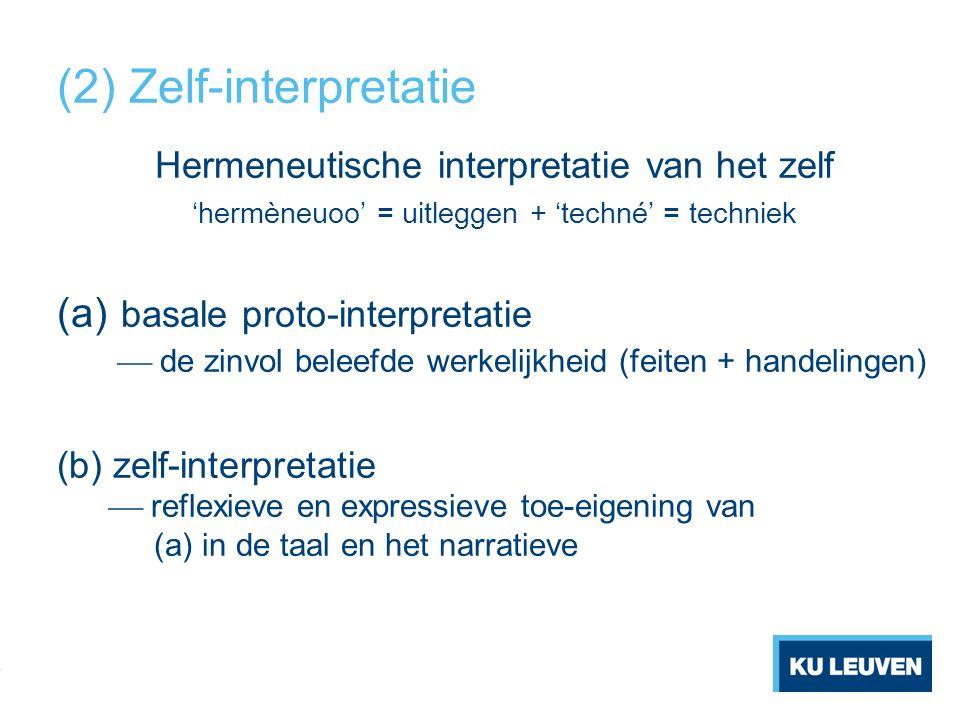 (2) Zelf-interpretatie Hermeneutische interpretatie van het zelf 'hermèneuoo' = uitleggen + 'techné' = techniek (a) basale proto-interpretatie  de zinvol beleefde werkelijkheid (feiten + handelingen) (b) zelf-interpretatie  reflexieve en expressieve toe-eigening van (a) in de taal en het narratieve