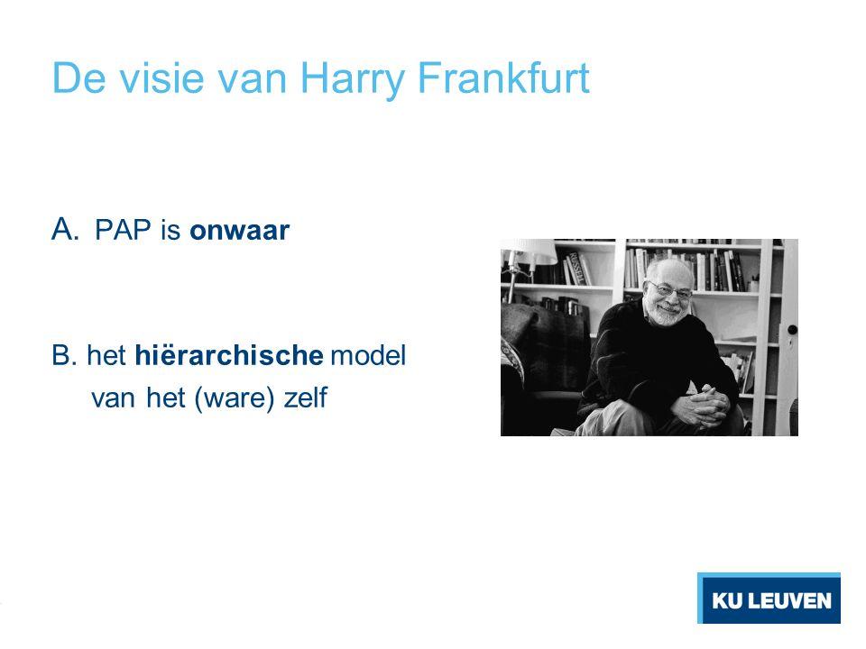 De visie van Harry Frankfurt A. PAP is onwaar B. het hiërarchische model van het (ware) zelf