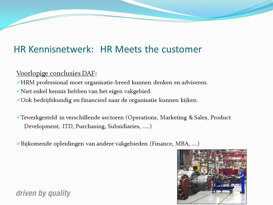 HR Kennisnetwerk: HR Meets the customer Voorlopige conclusies DAF : HRM professional moet organisatie-breed kunnen denken en adviseren. Niet enkel ken