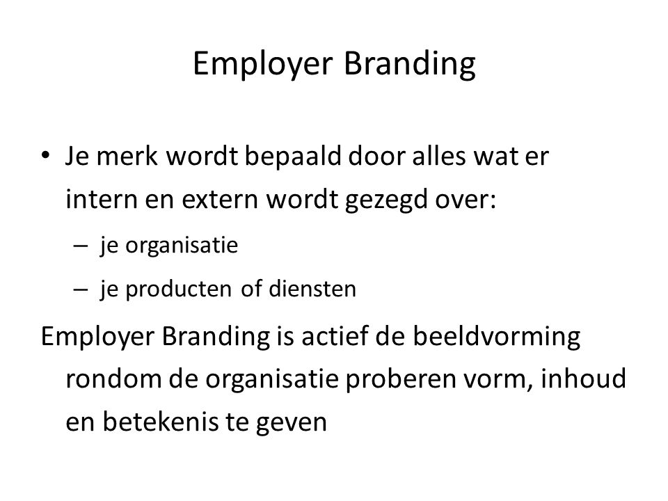 Je merk wordt bepaald door alles wat er intern en extern wordt gezegd over: – je organisatie – je producten of diensten Employer Branding is actief de beeldvorming rondom de organisatie proberen vorm, inhoud en betekenis te geven