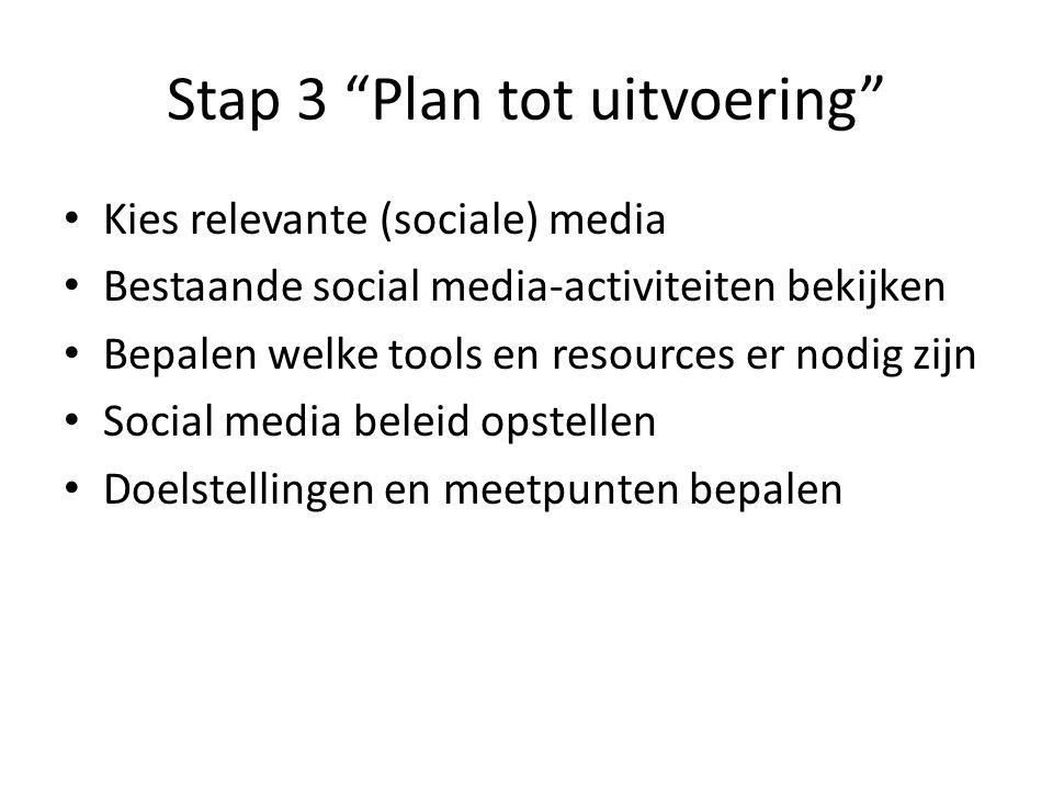 Stap 3 Plan tot uitvoering Kies relevante (sociale) media Bestaande social media-activiteiten bekijken Bepalen welke tools en resources er nodig zijn Social media beleid opstellen Doelstellingen en meetpunten bepalen