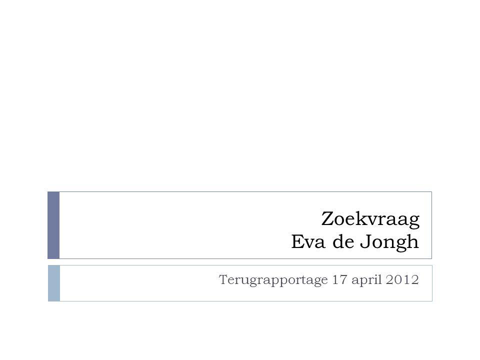 Zoekvraag Eva de Jongh Terugrapportage 17 april 2012