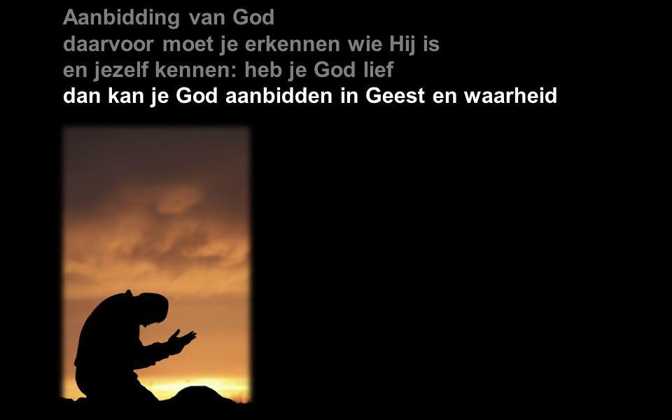 Aanbidding van God daarvoor moet je erkennen wie Hij is en jezelf kennen: heb je God lief dan kan je God aanbidden in Geest en waarheid