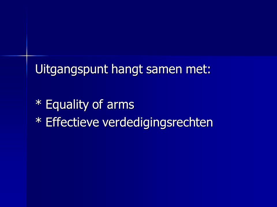 Uitgangspunt hangt samen met: *Equality of arms *Effectieve verdedigingsrechten