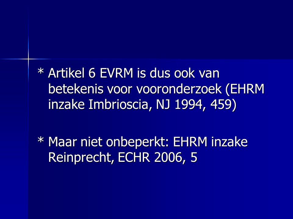 *Artikel 6 EVRM is dus ook van betekenis voor vooronderzoek (EHRM inzake Imbrioscia, NJ 1994, 459) *Maar niet onbeperkt: EHRM inzake Reinprecht, ECHR