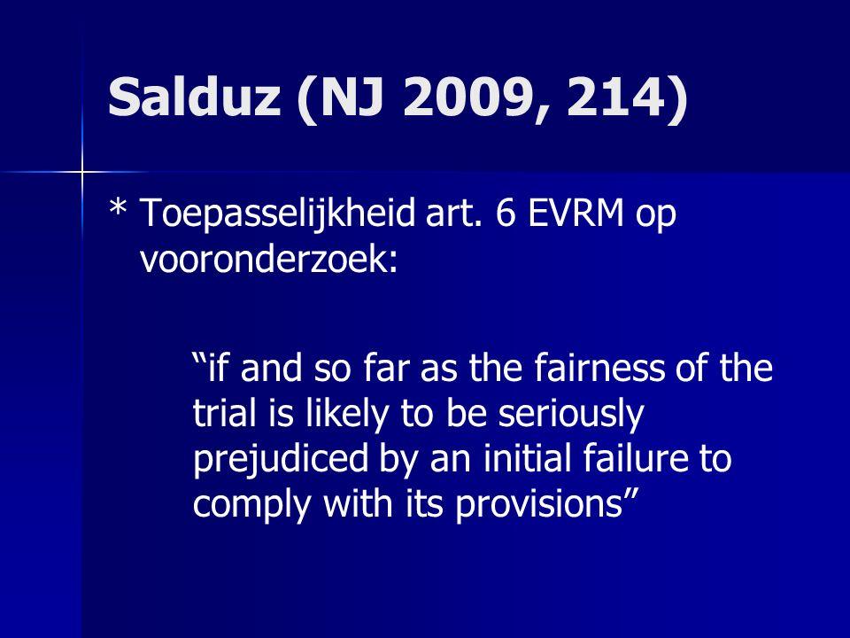 "Salduz (NJ 2009, 214) *Toepasselijkheid art. 6 EVRM op vooronderzoek: ""if and so far as the fairness of the trial is likely to be seriously prejudiced"