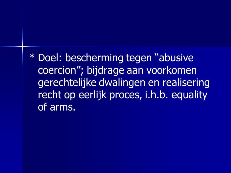 """*Doel: bescherming tegen """"abusive coercion""""; bijdrage aan voorkomen gerechtelijke dwalingen en realisering recht op eerlijk proces, i.h.b. equality of"""