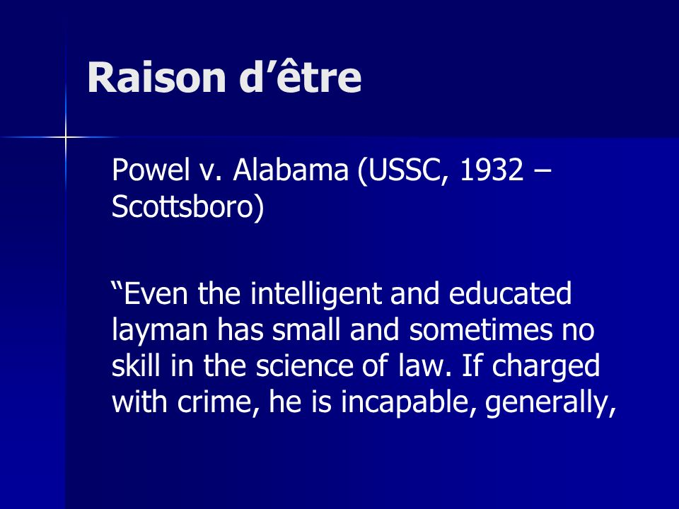 "Raison d'être Powel v. Alabama (USSC, 1932 – Scottsboro) ""Even the intelligent and educated layman has small and sometimes no skill in the science of"