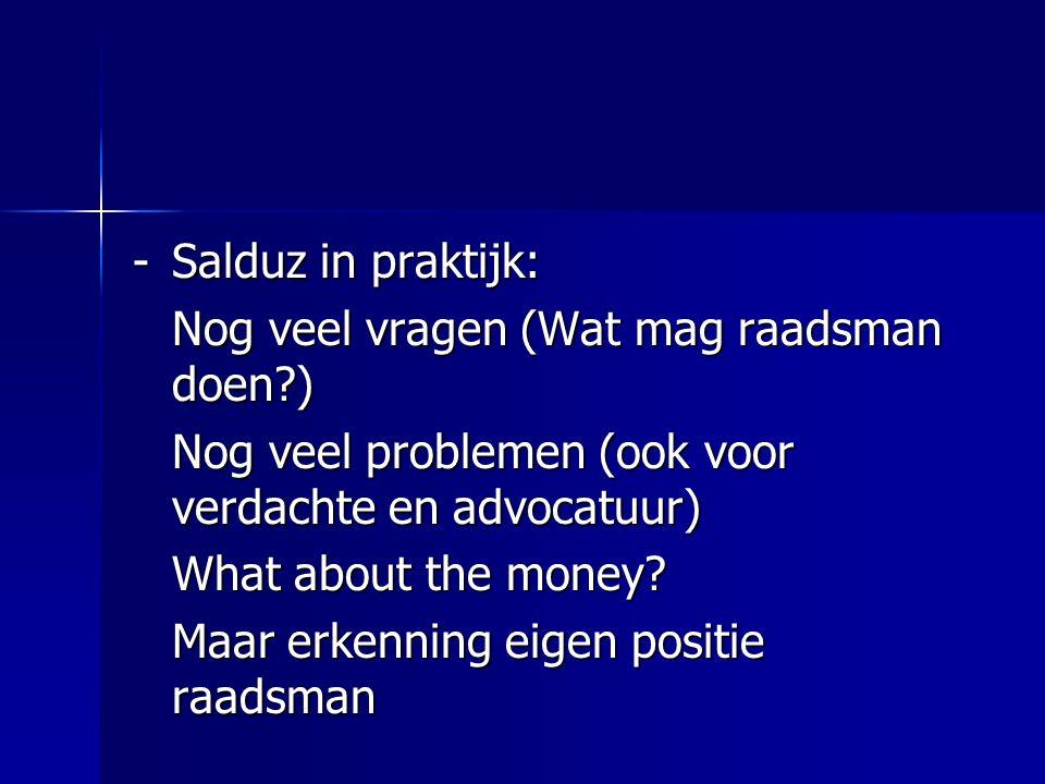 -Salduz in praktijk: Nog veel vragen (Wat mag raadsman doen?) Nog veel problemen (ook voor verdachte en advocatuur) What about the money? Maar erkenni