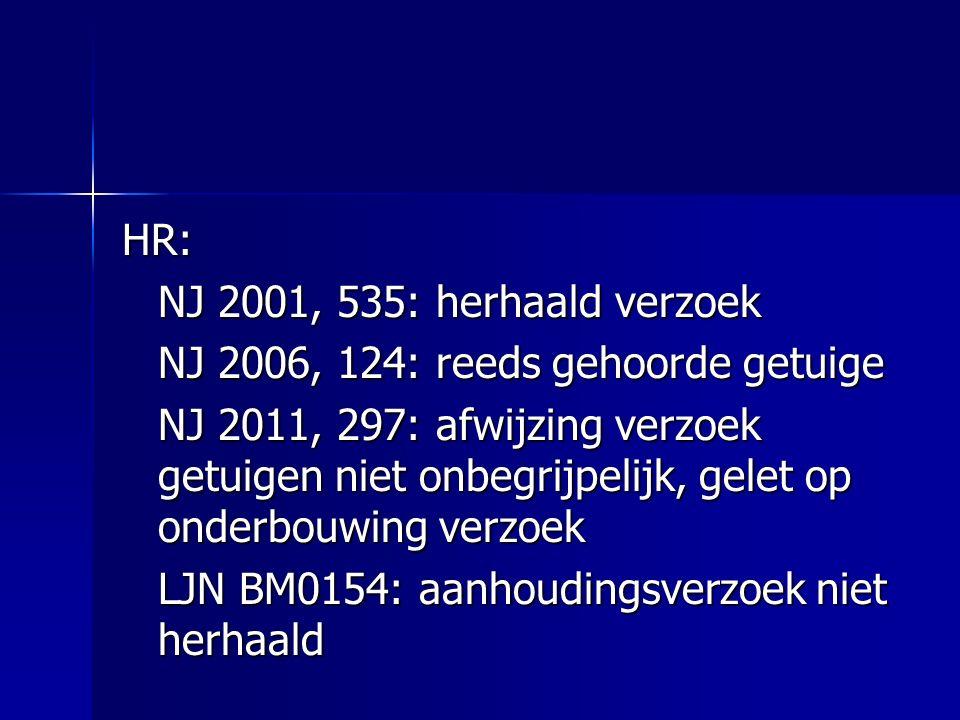 HR: NJ 2001, 535: herhaald verzoek NJ 2006, 124: reeds gehoorde getuige NJ 2011, 297: afwijzing verzoek getuigen niet onbegrijpelijk, gelet op onderbouwing verzoek LJN BM0154: aanhoudingsverzoek niet herhaald