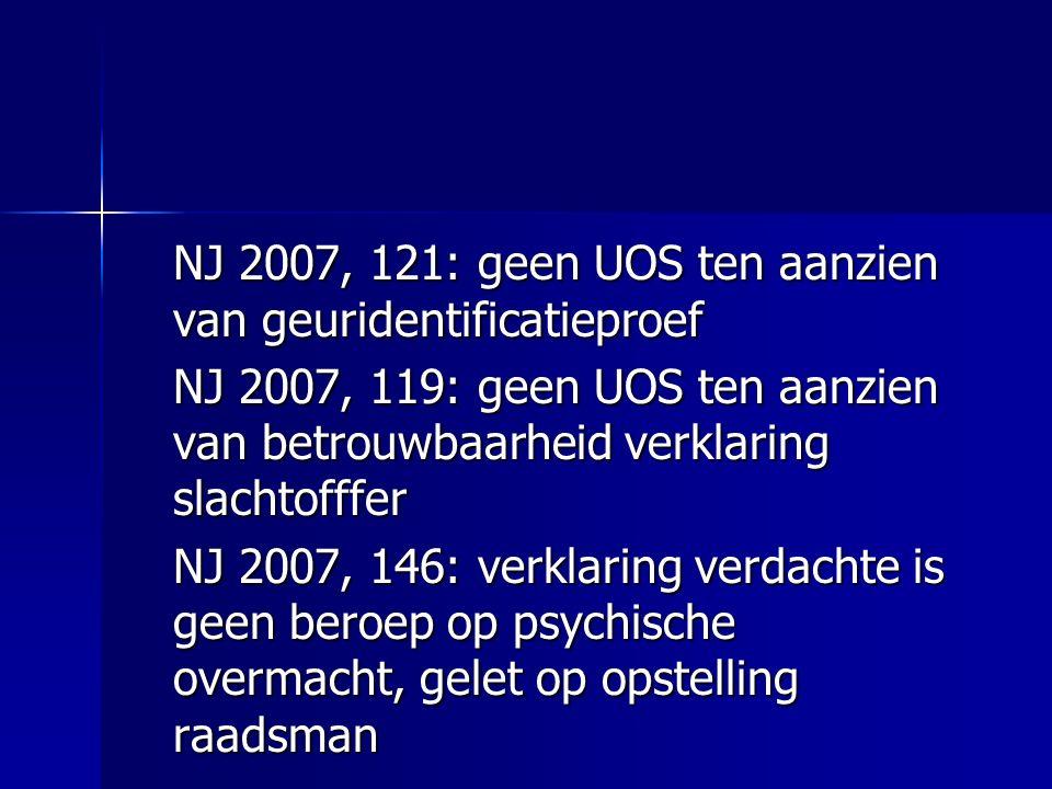 NJ 2007, 121: geen UOS ten aanzien van geuridentificatieproef NJ 2007, 119: geen UOS ten aanzien van betrouwbaarheid verklaring slachtofffer NJ 2007, 146: verklaring verdachte is geen beroep op psychische overmacht, gelet op opstelling raadsman