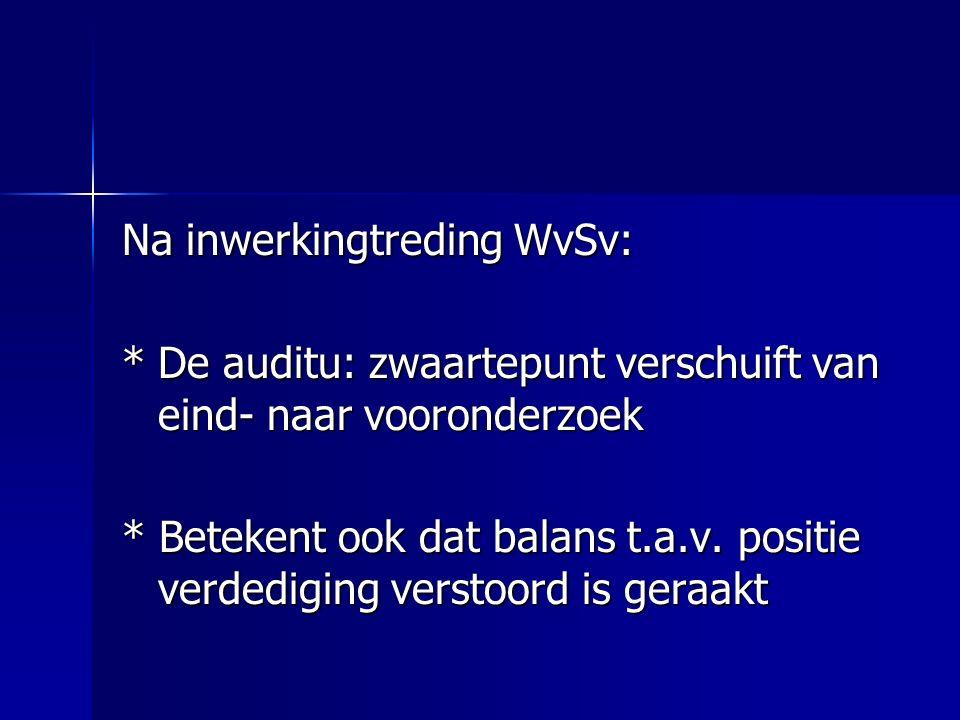 Na inwerkingtreding WvSv: *De auditu: zwaartepunt verschuift van eind- naar vooronderzoek * Betekent ook dat balans t.a.v. positie verdediging verstoo
