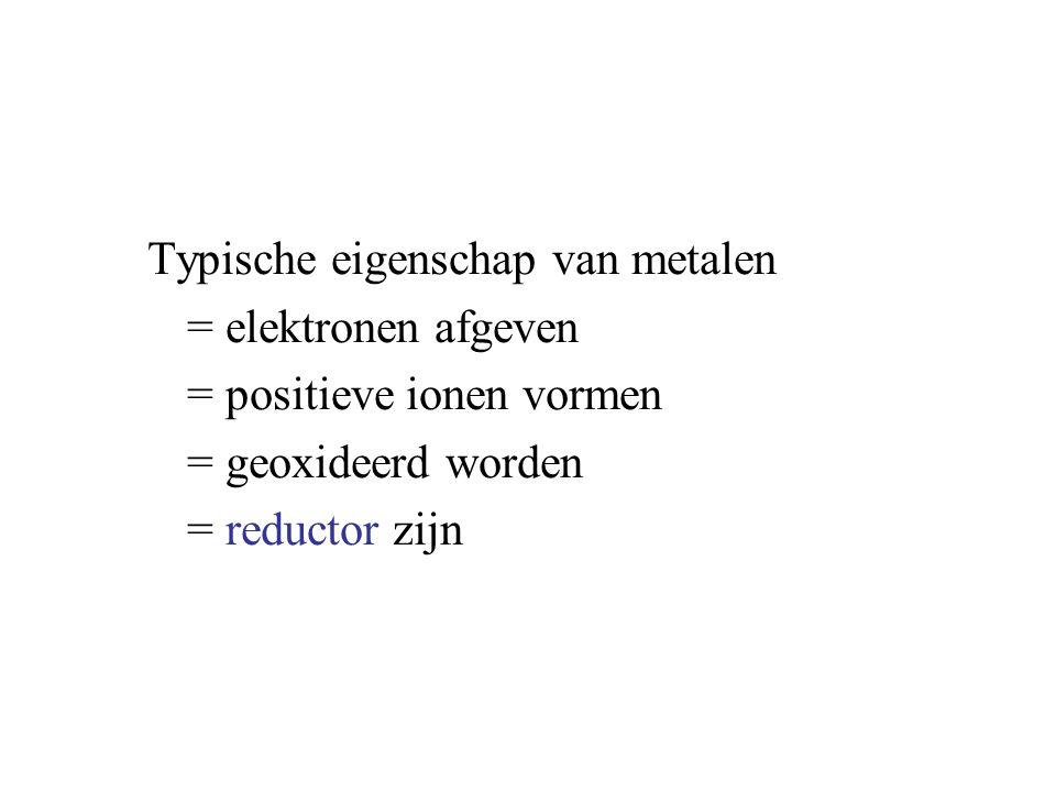 Typische eigenschap van metalen = elektronen afgeven = positieve ionen vormen = geoxideerd worden = reductor zijn