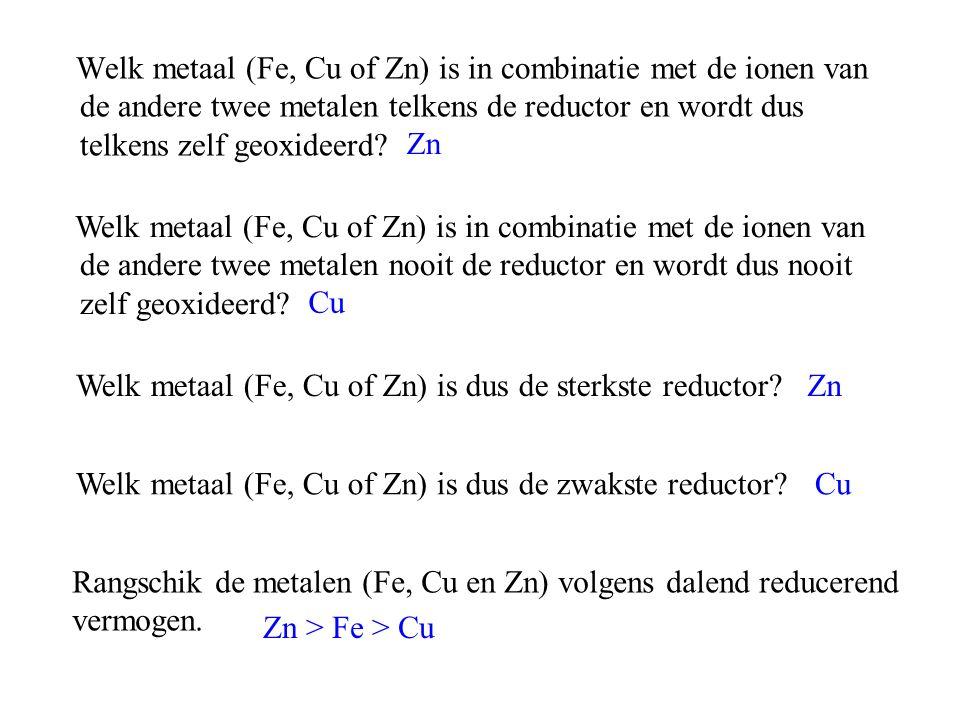 Welk metaal (Fe, Cu of Zn) is in combinatie met de ionen van de andere twee metalen telkens de reductor en wordt dus telkens zelf geoxideerd? Zn Welk
