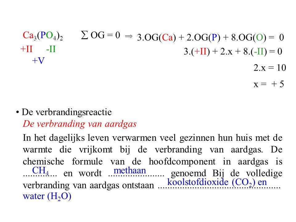 Ca 3 (PO 4 ) 2 x = + 5 -II+II  OG = 0  3.OG(Ca) + 2.OG(P) + 8.OG(O) = 0 3.(+II) + 2.x + 8.(-II) = 0 2.x = 10 +V De verbrandingsreactie De verbrandin