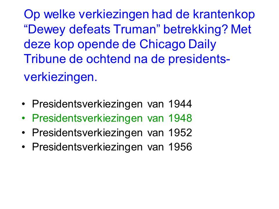 """Op welke verkiezingen had de krantenkop """"Dewey defeats Truman"""" betrekking? Met deze kop opende de Chicago Daily Tribune de ochtend na de presidents- v"""