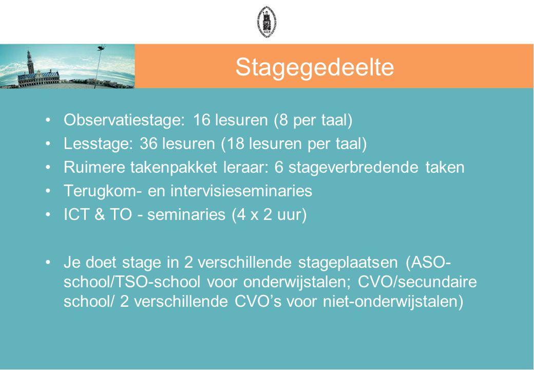 Stagegedeelte Observatiestage: 16 lesuren (8 per taal) Lesstage: 36 lesuren (18 lesuren per taal) Ruimere takenpakket leraar: 6 stageverbredende taken Terugkom- en intervisieseminaries ICT & TO - seminaries (4 x 2 uur) Je doet stage in 2 verschillende stageplaatsen (ASO- school/TSO-school voor onderwijstalen; CVO/secundaire school/ 2 verschillende CVO's voor niet-onderwijstalen)