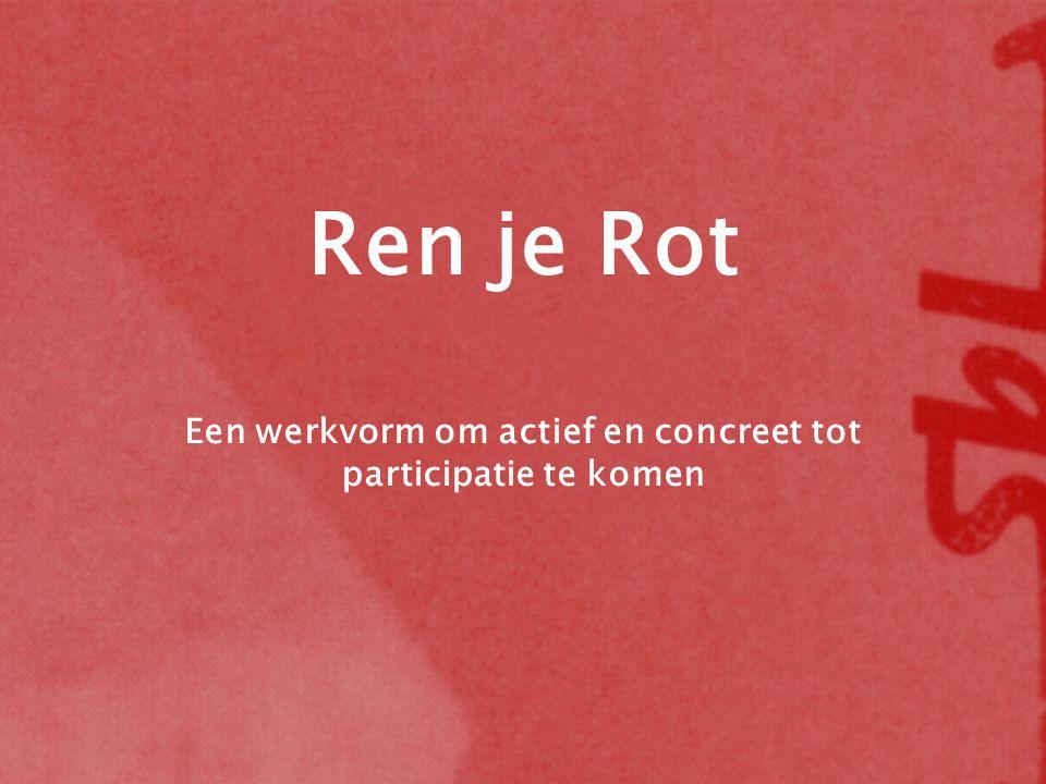 Ren je Rot Een werkvorm om actief en concreet tot participatie te komen
