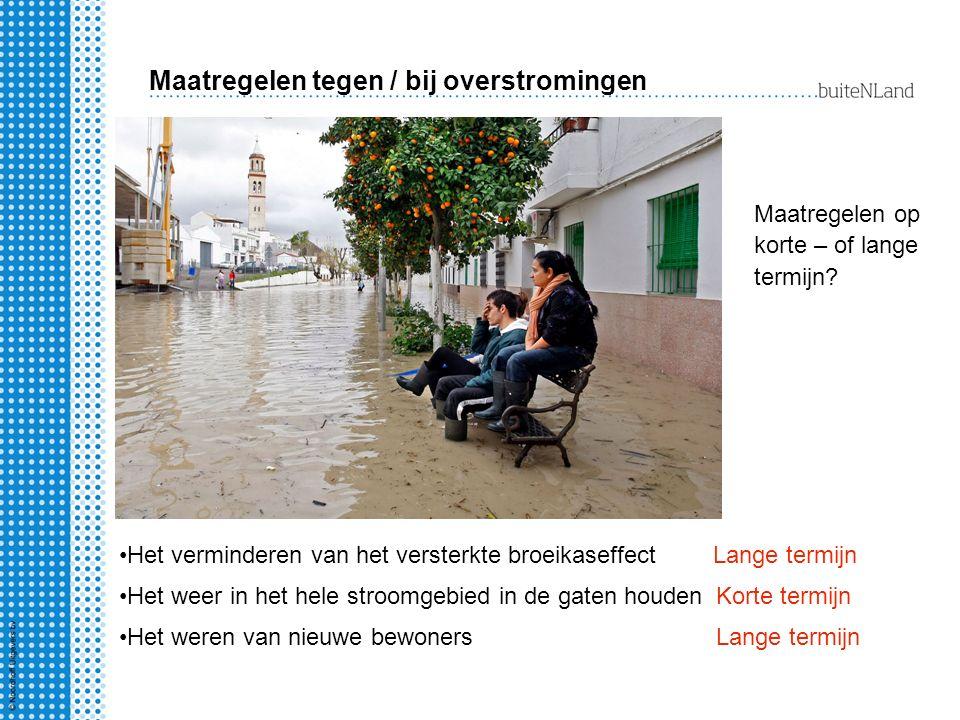 Maatregelen tegen / bij overstromingen Maatregelen op korte – of lange termijn? Het verminderen van het versterkte broeikaseffectLange termijn Het wee