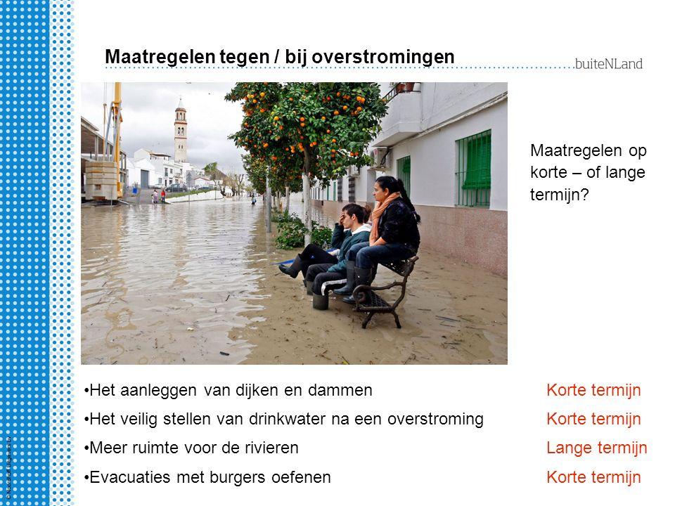 Maatregelen tegen / bij overstromingen Maatregelen op korte – of lange termijn? Het aanleggen van dijken en dammenKorte termijn Het veilig stellen van