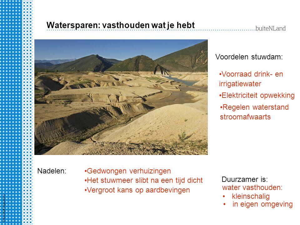 Watersparen: vasthouden wat je hebt Voordelen stuwdam: Voorraad drink- en irrigatiewater Elektriciteit opwekking Regelen waterstand stroomafwaarts Nad