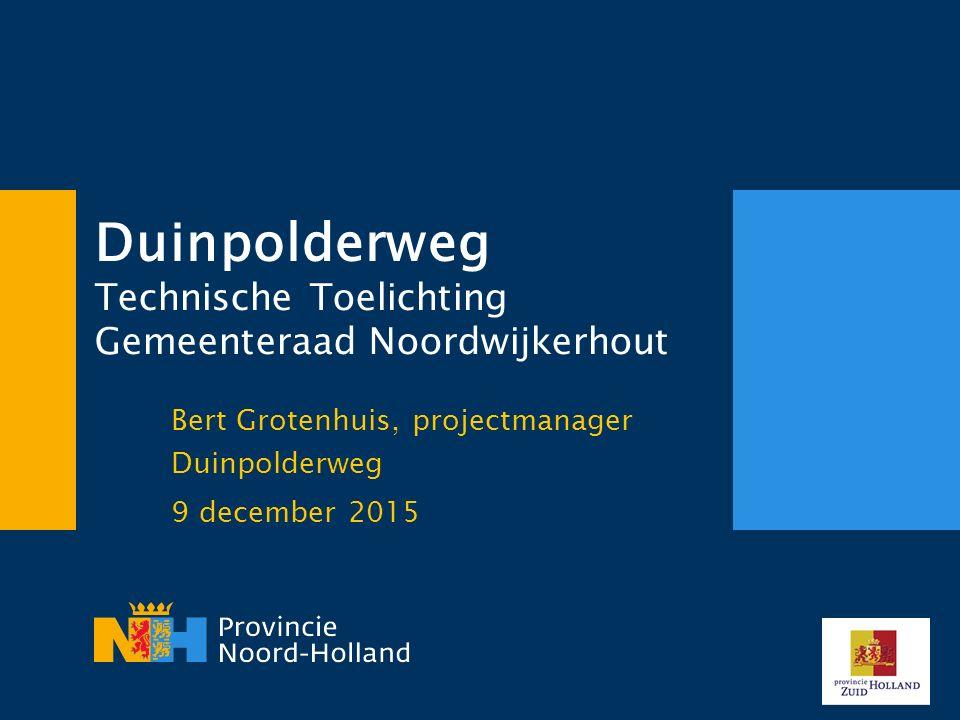 Duinpolderweg Technische Toelichting Gemeenteraad Noordwijkerhout Bert Grotenhuis, projectmanager Duinpolderweg 9 december 2015