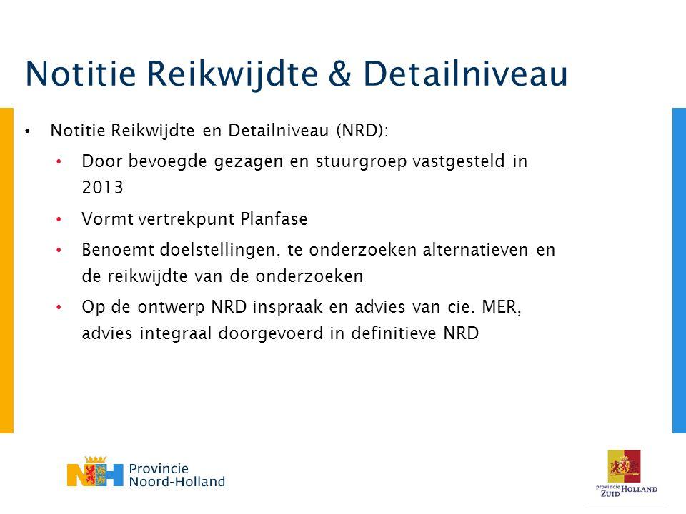 Notitie Reikwijdte en Detailniveau (NRD): Door bevoegde gezagen en stuurgroep vastgesteld in 2013 Vormt vertrekpunt Planfase Benoemt doelstellingen, te onderzoeken alternatieven en de reikwijdte van de onderzoeken Op de ontwerp NRD inspraak en advies van cie.